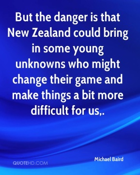 Michael Baird  - But the danger is that New Zealand could bring in some young unknowns who might change their game and make things a bit more difficult for us.