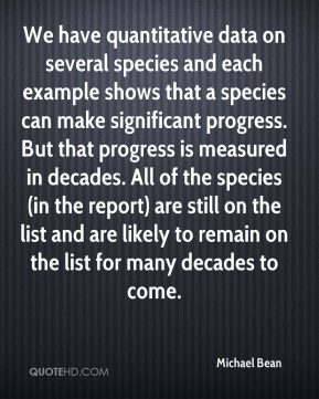 Michael Bean  - We have quantitative data on several species and each example shows that a species can make significant progress. But that progress is measured in decades. All of the species (in the report) are still on the list and are likely to remain on the list for many decades to come.