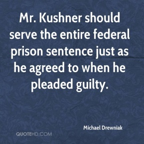 Michael Drewniak  - Mr. Kushner should serve the entire federal prison sentence just as he agreed to when he pleaded guilty.