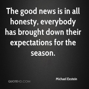 Michael Exstein  - The good news is in all honesty, everybody has brought down their expectations for the season.