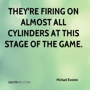 Michael Exstein  - They're firing on almost all cylinders at this stage of the game.