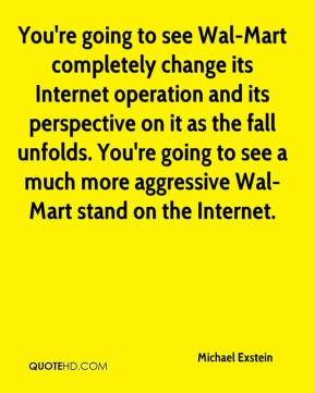 Michael Exstein  - You're going to see Wal-Mart completely change its Internet operation and its perspective on it as the fall unfolds. You're going to see a much more aggressive Wal-Mart stand on the Internet.