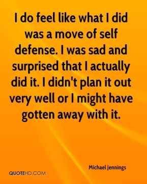 Michael Jennings  - I do feel like what I did was a move of self defense. I was sad and surprised that I actually did it. I didn't plan it out very well or I might have gotten away with it.