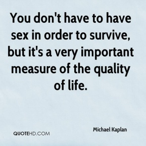 Michael Kaplan  - You don't have to have sex in order to survive, but it's a very important measure of the quality of life.