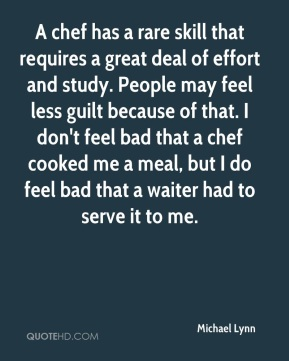 Michael Lynn  - A chef has a rare skill that requires a great deal of effort and study. People may feel less guilt because of that. I don't feel bad that a chef cooked me a meal, but I do feel bad that a waiter had to serve it to me.