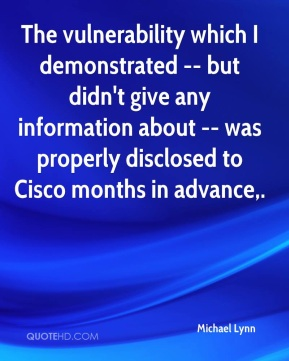 Michael Lynn  - The vulnerability which I demonstrated -- but didn't give any information about -- was properly disclosed to Cisco months in advance.