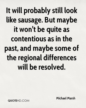 Michael Marsh  - It will probably still look like sausage. But maybe it won't be quite as contentious as in the past, and maybe some of the regional differences will be resolved.