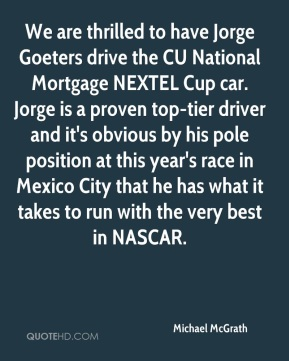 We are thrilled to have Jorge Goeters drive the CU National Mortgage NEXTEL Cup car. Jorge is a proven top-tier driver and it's obvious by his pole position at this year's race in Mexico City that he has what it takes to run with the very best in NASCAR.