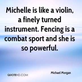 Michelle is like a violin, a finely turned instrument. Fencing is a combat sport and she is so powerful.
