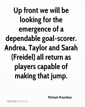 Michael Moynihan  - Up front we will be looking for the emergence of a dependable goal-scorer. Andrea, Taylor and Sarah (Freidel) all return as players capable of making that jump.