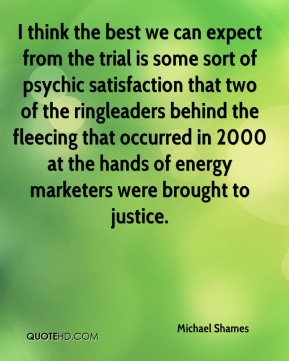 Michael Shames  - I think the best we can expect from the trial is some sort of psychic satisfaction that two of the ringleaders behind the fleecing that occurred in 2000 at the hands of energy marketers were brought to justice.