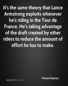 Michael Shames  - It's the same theory that Lance Armstrong exploits whenever he's riding in the Tour de France. He's taking advantage of the draft created by other riders to reduce the amount of effort he has to make.