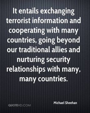 Michael Sheehan  - It entails exchanging terrorist information and cooperating with many countries, going beyond our traditional allies and nurturing security relationships with many, many countries.