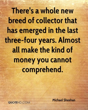 Michael Sheehan  - There's a whole new breed of collector that has emerged in the last three-four years. Almost all make the kind of money you cannot comprehend.