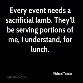 Michael Tanner  - Every event needs a sacrificial lamb. They'll be serving portions of me, I understand, for lunch.