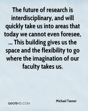 Michael Tanner  - The future of research is interdisciplinary, and will quickly take us into areas that today we cannot even foresee, ... This building gives us the space and the flexibility to go where the imagination of our faculty takes us.