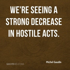 Michel Gaudin  - We're seeing a strong decrease in hostile acts.