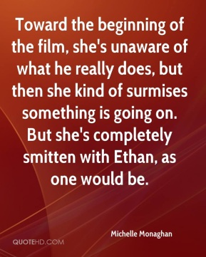 Michelle Monaghan  - Toward the beginning of the film, she's unaware of what he really does, but then she kind of surmises something is going on. But she's completely smitten with Ethan, as one would be.
