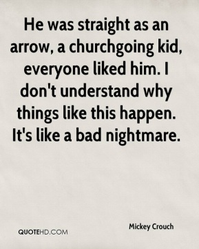 Mickey Crouch  - He was straight as an arrow, a churchgoing kid, everyone liked him. I don't understand why things like this happen. It's like a bad nightmare.