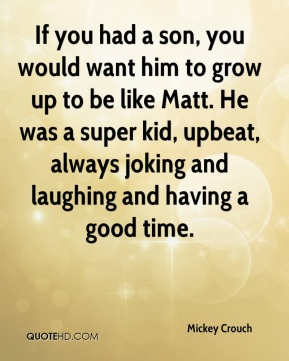 Mickey Crouch  - If you had a son, you would want him to grow up to be like Matt. He was a super kid, upbeat, always joking and laughing and having a good time.