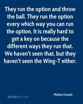 Mickey Crouch  - They run the option and throw the ball. They run the option every which way you can run the option. It is really hard to get a key on because the different ways they run that. We haven't seen that, but they haven't seen the Wing-T either.