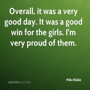Mike Blake  - Overall, it was a very good day. It was a good win for the girls. I'm very proud of them.