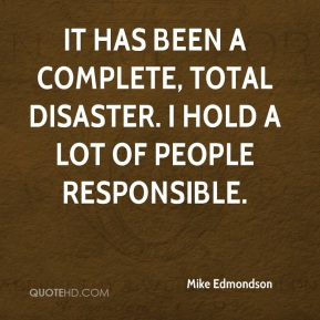 Mike Edmondson  - It has been a complete, total disaster. I hold a lot of people responsible.
