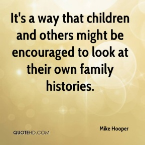 Mike Hooper  - It's a way that children and others might be encouraged to look at their own family histories.