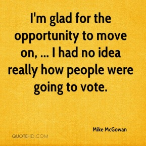 Mike McGowan  - I'm glad for the opportunity to move on, ... I had no idea really how people were going to vote.