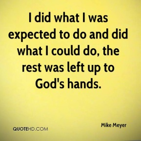 Mike Meyer  - I did what I was expected to do and did what I could do, the rest was left up to God's hands.