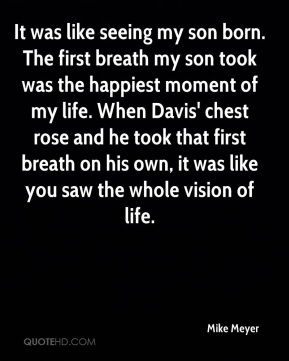 Mike Meyer  - It was like seeing my son born. The first breath my son took was the happiest moment of my life. When Davis' chest rose and he took that first breath on his own, it was like you saw the whole vision of life.