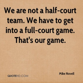 We are not a half-court team. We have to get into a full-court game. That's our game.