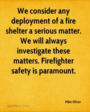 Mike Oliver  - We consider any deployment of a fire shelter a serious matter. We will always investigate these matters. Firefighter safety is paramount.