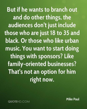 But if he wants to branch out and do other things, the audiences don't just include those who are just 18 to 35 and black. Or those who like urban music. You want to start doing things with sponsors? Like family-oriented businesses? That's not an option for him right now.