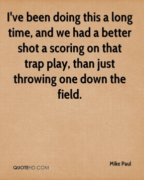 I've been doing this a long time, and we had a better shot a scoring on that trap play, than just throwing one down the field.