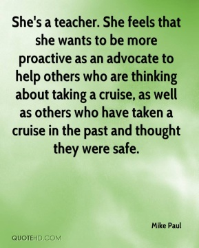 She's a teacher. She feels that she wants to be more proactive as an advocate to help others who are thinking about taking a cruise, as well as others who have taken a cruise in the past and thought they were safe.