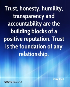 Trust, honesty, humility, transparency and accountability are the building blocks of a positive reputation. Trust is the foundation of any relationship.