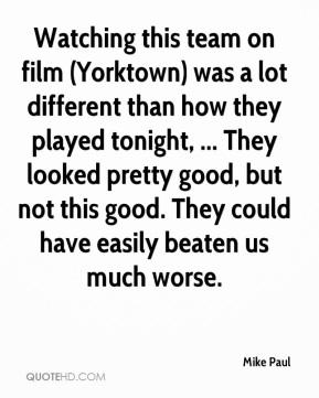 Mike Paul  - Watching this team on film (Yorktown) was a lot different than how they played tonight, ... They looked pretty good, but not this good. They could have easily beaten us much worse.
