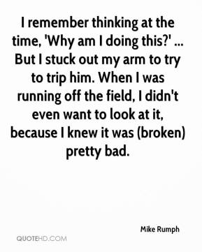 Mike Rumph  - I remember thinking at the time, 'Why am I doing this?' ... But I stuck out my arm to try to trip him. When I was running off the field, I didn't even want to look at it, because I knew it was (broken) pretty bad.