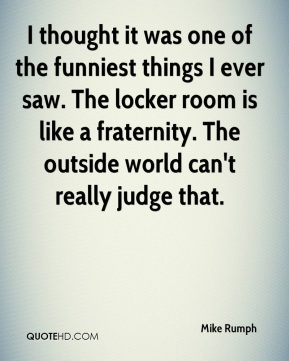 Mike Rumph  - I thought it was one of the funniest things I ever saw. The locker room is like a fraternity. The outside world can't really judge that.