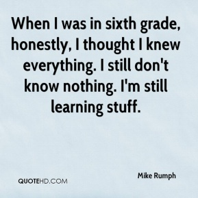 Mike Rumph  - When I was in sixth grade, honestly, I thought I knew everything. I still don't know nothing. I'm still learning stuff.