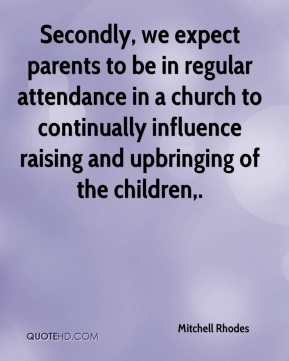 Mitchell Rhodes  - Secondly, we expect parents to be in regular attendance in a church to continually influence raising and upbringing of the children.