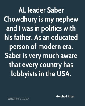 AL leader Saber Chowdhury is my nephew and I was in politics with his father. As an educated person of modern era, Saber is very much aware that every country has lobbyists in the USA.