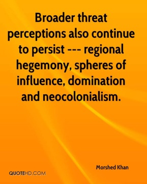 Broader threat perceptions also continue to persist --- regional hegemony, spheres of influence, domination and neocolonialism.