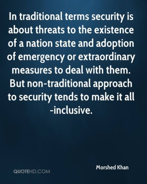 In traditional terms security is about threats to the existence of a nation state and adoption of emergency or extraordinary measures to deal with them. But non-traditional approach to security tends to make it all-inclusive.