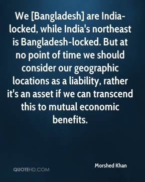We [Bangladesh] are India-locked, while India's northeast is Bangladesh-locked. But at no point of time we should consider our geographic locations as a liability, rather it's an asset if we can transcend this to mutual economic benefits.