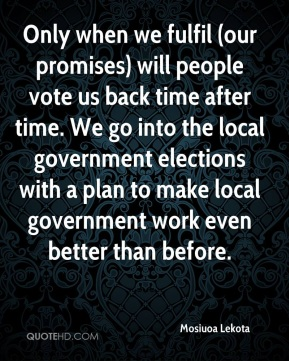 Only when we fulfil (our promises) will people vote us back time after time. We go into the local government elections with a plan to make local government work even better than before.