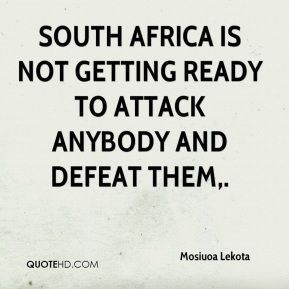 South Africa is not getting ready to attack anybody and defeat them.