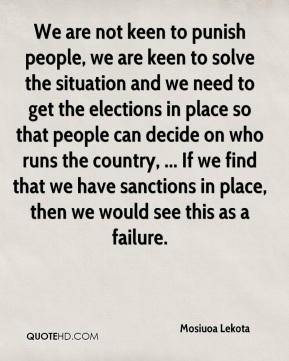 We are not keen to punish people, we are keen to solve the situation and we need to get the elections in place so that people can decide on who runs the country, ... If we find that we have sanctions in place, then we would see this as a failure.