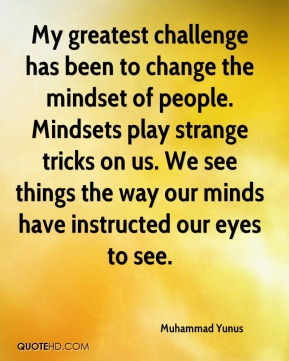 Muhammad Yunus - My greatest challenge has been to change the mindset of people. Mindsets play strange tricks on us. We see things the way our minds have instructed our eyes to see.